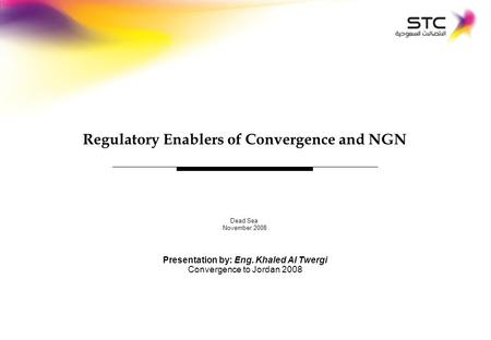 - 0 - Dead Sea November 2008 Regulatory Enablers of Convergence and NGN Presentation by: Eng. Khaled Al Twergi Convergence to Jordan 2008.