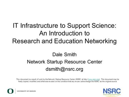 IT Infrastructure to Support Science: An Introduction to Research and Education Networking Dale Smith Network Startup Resource Center This.