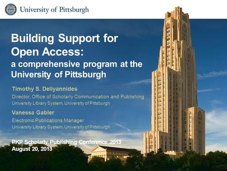 Building Support for Open Access: a comprehensive program at the University of Pittsburgh Timothy S. Deliyannides Director, Office of Scholarly Communication.