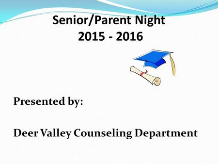 Senior/Parent Night 2015 - 2016 Presented by: Deer Valley Counseling Department.