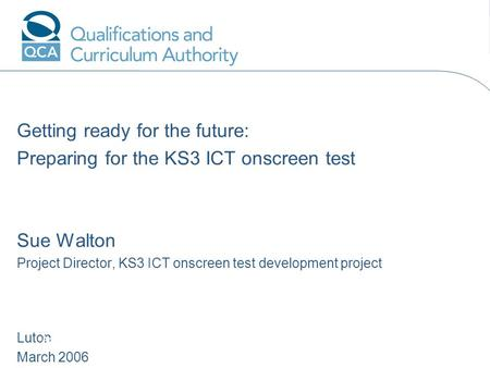 Getting ready for the future: Preparing for the KS3 ICT onscreen test Sue Walton Project Director, KS3 ICT onscreen test development project Luton March.
