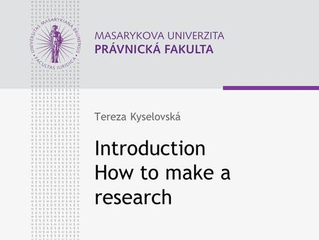 Introduction How to make a research Tereza Kyselovská.