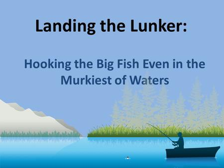 Landing the Lunker: Hooking the Big Fish Even in the Murkiest of Waters.