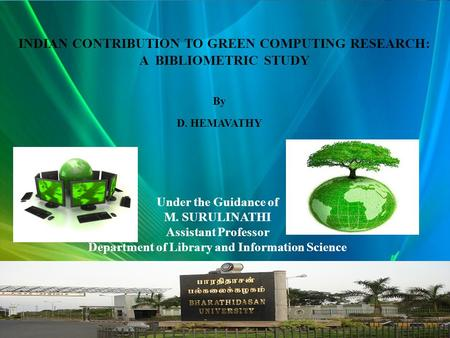 Here comes your footer  Page 1 INDIAN CONTRIBUTION TO GREEN COMPUTING RESEARCH: A BIBLIOMETRIC STUDY By D. HEMAVATHY Under the Guidance of M. SURULINATHI.