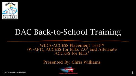 DAC Back-to-School Training WIDA-ACCESS Placement Test™ (W-APT), ACCESS for ELLs 2.0 ® and Alternate ACCESS for ELLs ® Presented By: Chris Williams 1 KDE:OAA:DSR:cw:7/17/15.