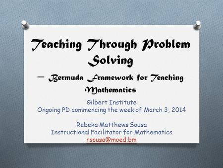 Teaching Through Problem Solving – Bermuda Framework for Teaching Mathematics Gilbert Institute Ongoing PD commencing the week of March 3, 2014 Rebeka.