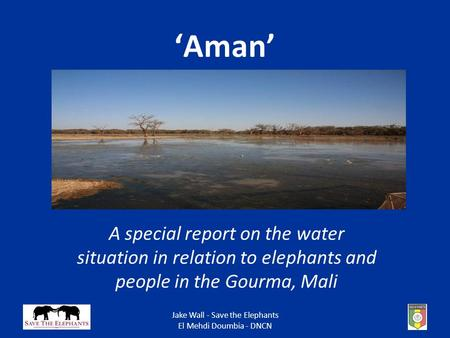 Jake Wall - Save the Elephants El Mehdi Doumbia - DNCN 'Aman' A special report on the water situation in relation to elephants and people in the Gourma,