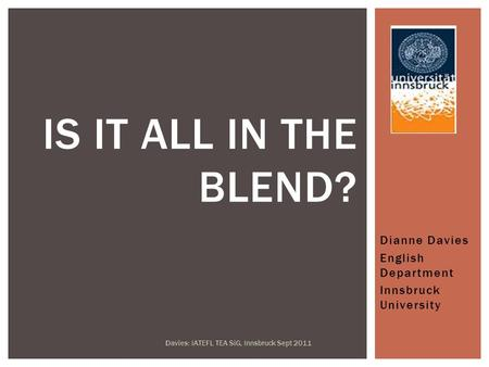 Dianne Davies English Department Innsbruck University Davies: IATEFL TEA SiG, Innsbruck Sept 2011 IS IT ALL IN THE BLEND?