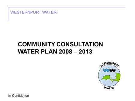 In Confidence WESTERNPORT WATER COMMUNITY CONSULTATION WATER PLAN 2008 – 2013.