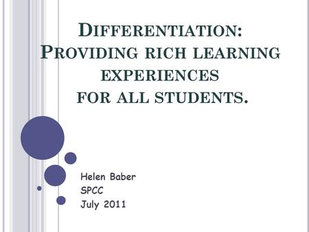 D IFFERENTIATION : P ROVIDING RICH LEARNING EXPERIENCES FOR ALL STUDENTS. Helen Baber SPCC July 2011.