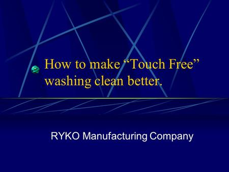 "How to make ""Touch Free"" washing clean better. RYKO Manufacturing Company."