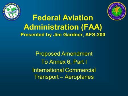 Federal Aviation Administration (FAA) Presented by Jim Gardner, AFS-200 Proposed Amendment To Annex 6, Part I International Commercial Transport – Aeroplanes.