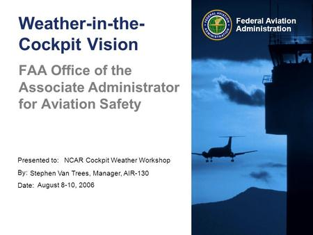 Presented to: By: Date: Federal Aviation Administration Weather-in-the- Cockpit Vision FAA Office of the Associate Administrator for Aviation Safety NCAR.
