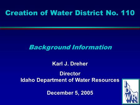 Creation of Water District No. 110 Karl J. Dreher Director Idaho Department of Water Resources December 5, 2005 Background Information.