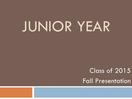 JUNIOR YEAR Class of 2015 Fall Presentation. The Essential Question: Why is the junior year often considered the most important year of a student's high.