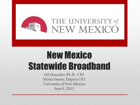 New Mexico Statewide Broadband Gil Gonzales, Ph.D., CIO Moira Gerety, Deputy CIO University of New Mexico June 9, 2015.