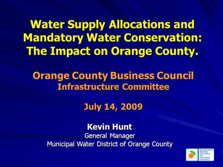Water Supply Allocations and Mandatory Water Conservation: The Impact on Orange County. Kevin Hunt General Manager Municipal Water District of Orange County.