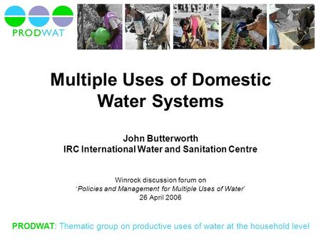 PRODWAT: Thematic group on productive uses of water at the household level Multiple Uses of Domestic Water Systems John Butterworth IRC International Water.