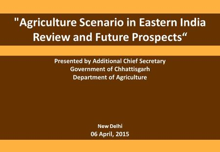 "Agriculture Scenario in Eastern India Review and Future Prospects"" Presented by Additional Chief Secretary Government of Chhattisgarh Department of Agriculture."