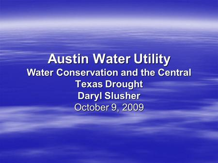 Austin Water Utility Water Conservation and the Central Texas Drought Daryl Slusher October 9, 2009.