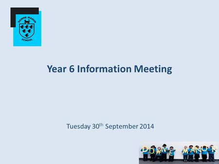 Year 6 Information Meeting Tuesday 30 th September 2014.