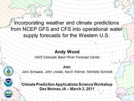 Climate Prediction Applications Science Workshop Des Moines, IA – March 3, 2011 Andy Wood NWS Colorado Basin River Forecast Center Also: John Schaake,