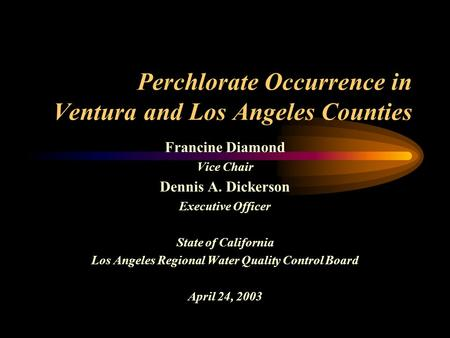 Perchlorate Occurrence in Ventura and Los Angeles Counties Francine Diamond Vice Chair Dennis A. Dickerson Executive Officer State of California Los Angeles.