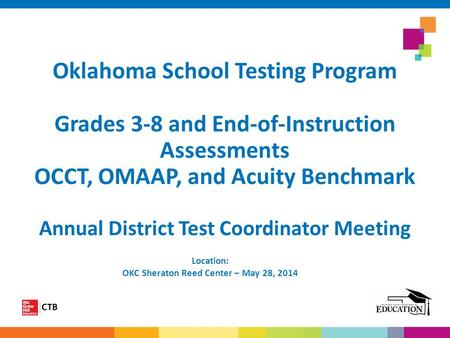 Oklahoma School Testing Program Grades 3-8 and End-of-Instruction Assessments OCCT, OMAAP, and Acuity Benchmark Annual District Test Coordinator Meeting.