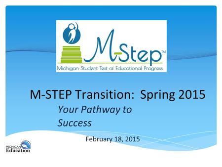 M-STEP Transition: Spring 2015 Your Pathway to Success February 18, 2015.