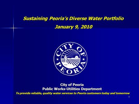 1 Sustaining Peoria's Diverse Water Portfolio January 9, 2010 City of Peoria Public Works-Utilities Department To provide reliable, quality water services.
