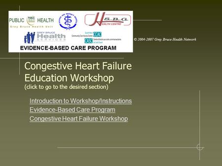 © 2004-2007 Grey Bruce Health Network Congestive Heart Failure Education Workshop (click to go to the desired section) Introduction to Workshop/Instructions.