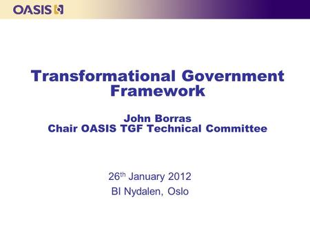 Transformational Government Framework John Borras Chair OASIS TGF Technical Committee 26 th January 2012 BI Nydalen, Oslo.
