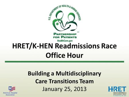 HRET/K-HEN Readmissions Race Office Hour Building a Multidisciplinary Care Transitions Team January 25, 2013.