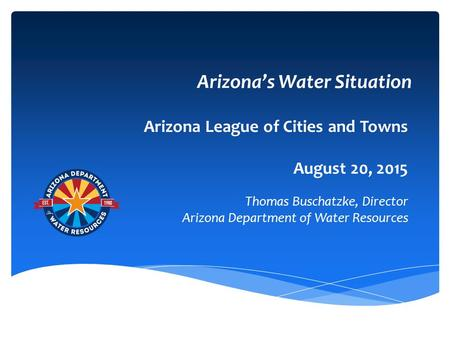 Arizona's Water Situation Arizona League of Cities and Towns August 20, 2015 Thomas Buschatzke, Director Arizona Department of Water Resources.