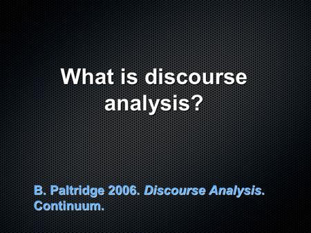 What is discourse analysis? B. Paltridge 2006. Discourse Analysis. Continuum.