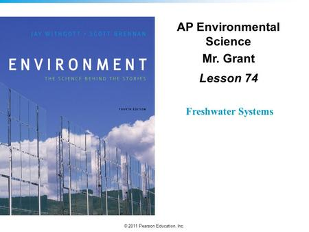 © 2011 Pearson Education, Inc. AP Environmental Science Mr. Grant Lesson 74 Freshwater Systems.
