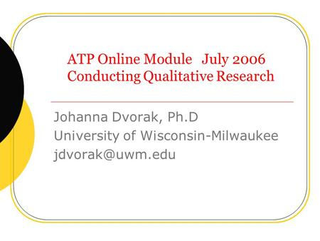 ATP Online Module July 2006 Conducting Qualitative Research Johanna Dvorak, Ph.D University of Wisconsin-Milwaukee