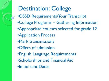 Destination: College OSSD Requirements/Your Transcript College Programs – Gathering Information Appropriate courses selected for grade 12 Application Process.