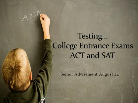 Senior Advisement August 24. Most colleges require some type of entrance exam. Additionally, exam results can be used by colleges to determine eligibility.