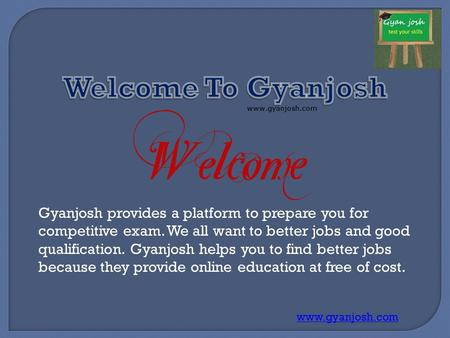 Gyanjosh provides a platform to prepare you for competitive exam. We all want to better jobs and good qualification. Gyanjosh helps you to find better.