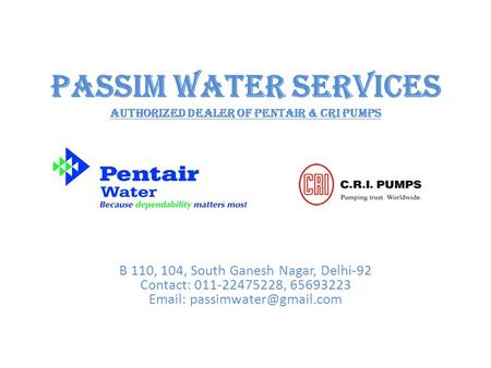 Passim Water Services Authorized Dealer Of Pentair & CRI Pumps B 110, 104, South Ganesh Nagar, Delhi-92 Contact: 011-22475228, 65693223