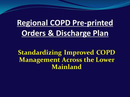 Regional COPD Pre-printed Orders & Discharge Plan Standardizing Improved COPD Management Across the Lower Mainland.