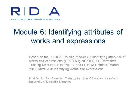 Module 6: Identifying attributes of works and expressions Based on the LC RDA Training Module 3 : Identifying attributes of works and expressions (GPLS.