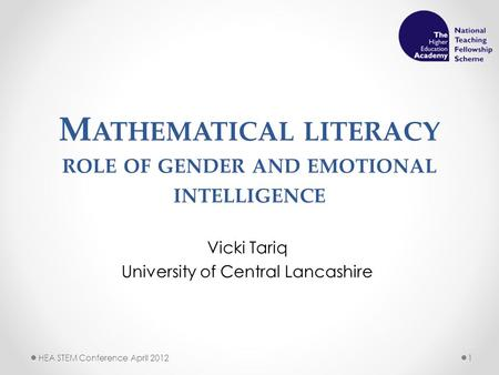 M ATHEMATICAL LITERACY ROLE OF GENDER AND EMOTIONAL INTELLIGENCE Vicki Tariq University of Central Lancashire HEA STEM Conference April 20121.