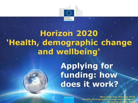 Applying for funding: how does it work? Horizon 2020 'Health, demographic change and wellbeing' Open Info Day -Horizon 2020 'Health, demographic change.
