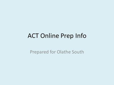 ACT Online Prep Info Prepared for Olathe South. https://actonlineprep.act.org/ePrep/browserInfo.do https://actonlineprep.act.org/ePrep/browserInfo.do.