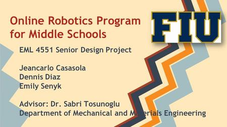 Online Robotics Program for Middle Schools EML 4551 Senior Design Project Jeancarlo Casasola Dennis Diaz Emily Senyk Advisor: Dr. Sabri Tosunoglu Department.