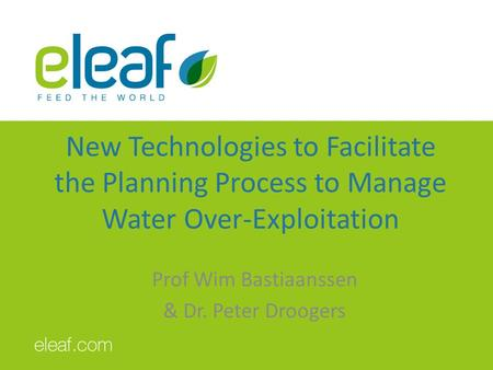 New Technologies to Facilitate the Planning Process to Manage Water Over-Exploitation Prof Wim Bastiaanssen & Dr. Peter Droogers.