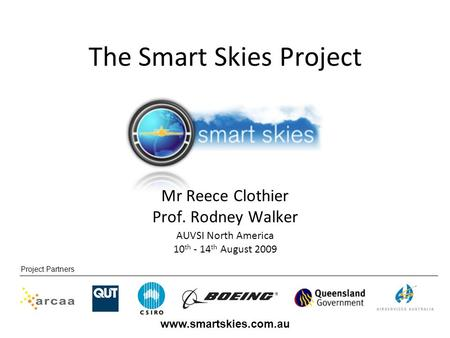 Project Partners www.smartskies.com.au AUVSI North America 10 th - 14 th August 2009 Mr Reece Clothier Prof. Rodney Walker The Smart Skies Project.