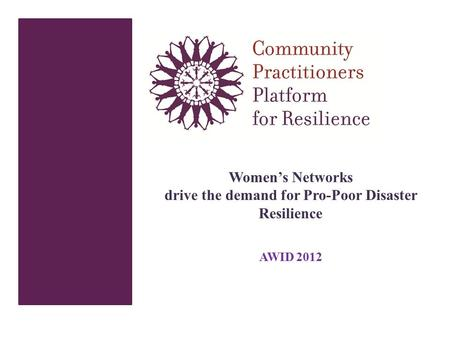 Women's Networks drive the demand for Pro-Poor Disaster Resilience AWID 2012.